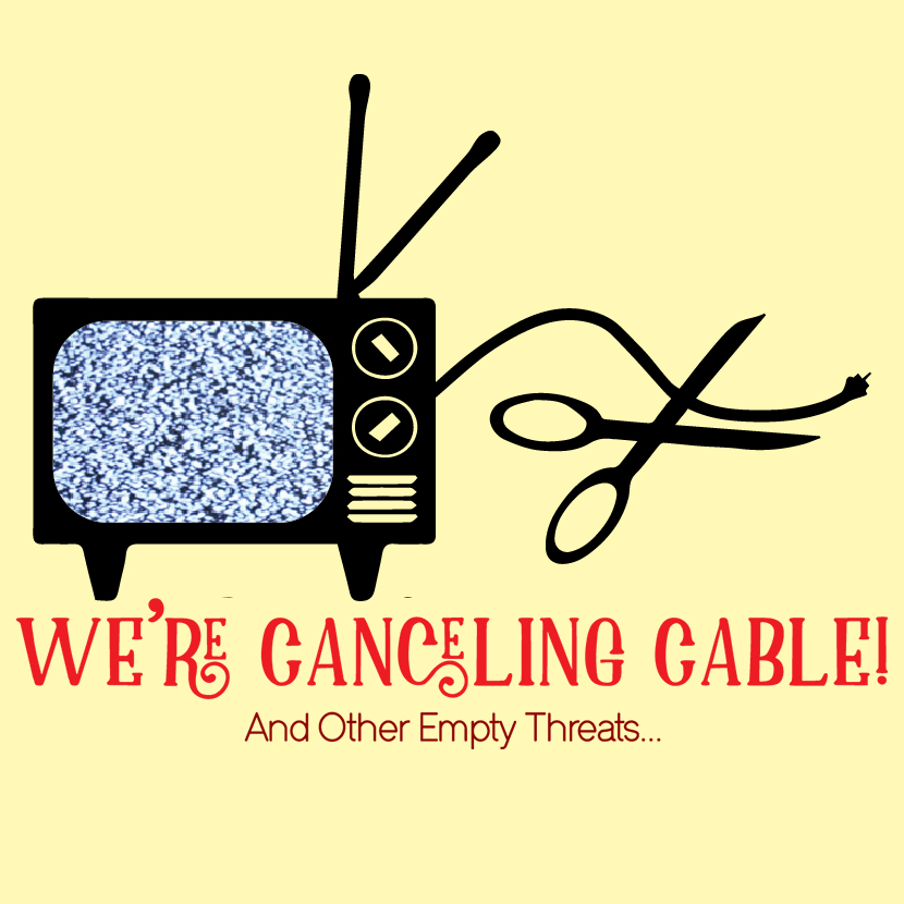 We're Canceling Cable! And Other Empty Threats